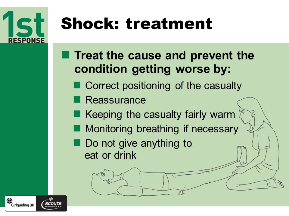 Shock: treatment Treat the cause and prevent the condition getting worse by: Correct positioning of the casualty.