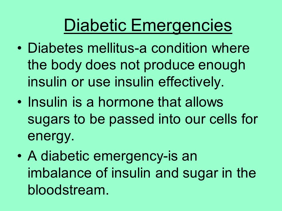Diabetic Emergencies Diabetes mellitus-a condition where the body does not produce enough insulin or use insulin effectively.