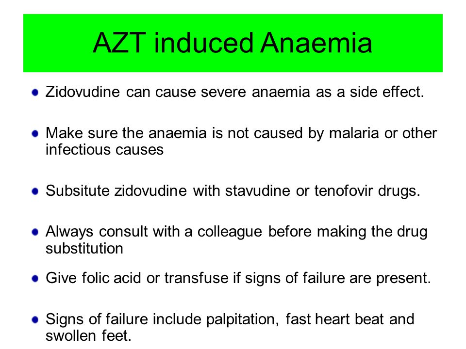 AZT induced Anaemia Zidovudine can cause severe anaemia as a side effect. Make sure the anaemia is not caused by malaria or other infectious causes.