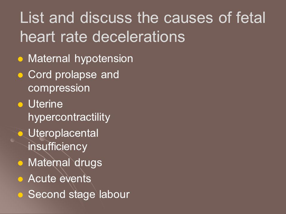 List and discuss the causes of fetal heart rate decelerations