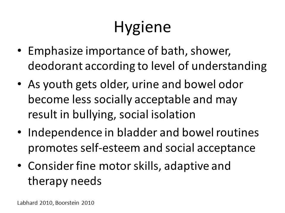 Hygiene Emphasize importance of bath, shower, deodorant according to level of understanding.