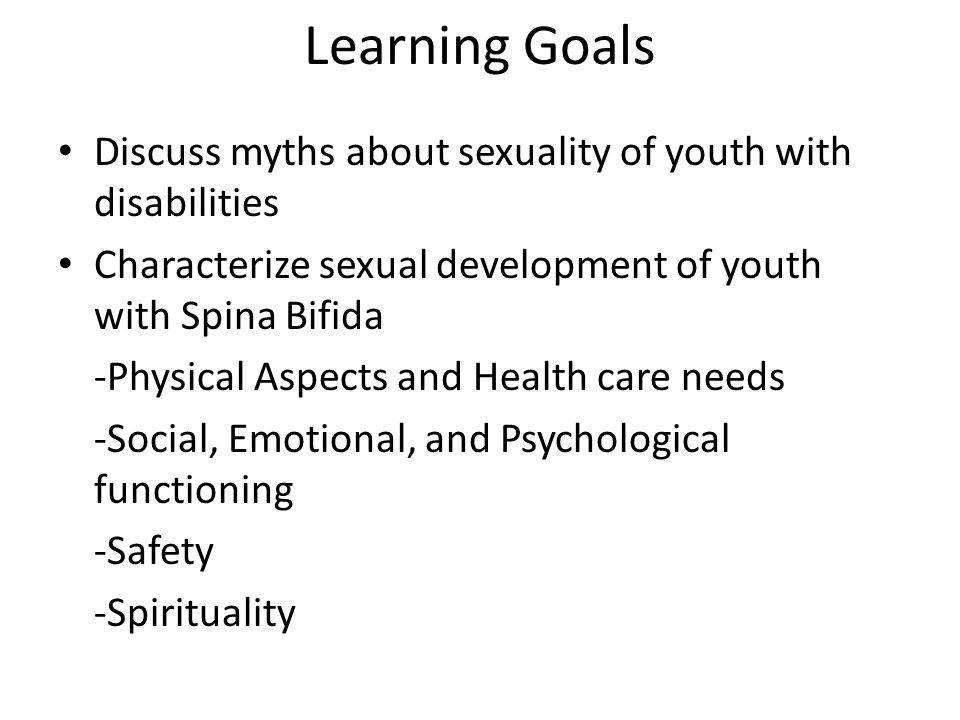 Learning Goals Discuss myths about sexuality of youth with disabilities. Characterize sexual development of youth with Spina Bifida.