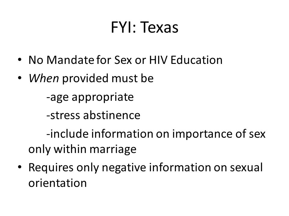 FYI: Texas No Mandate for Sex or HIV Education When provided must be