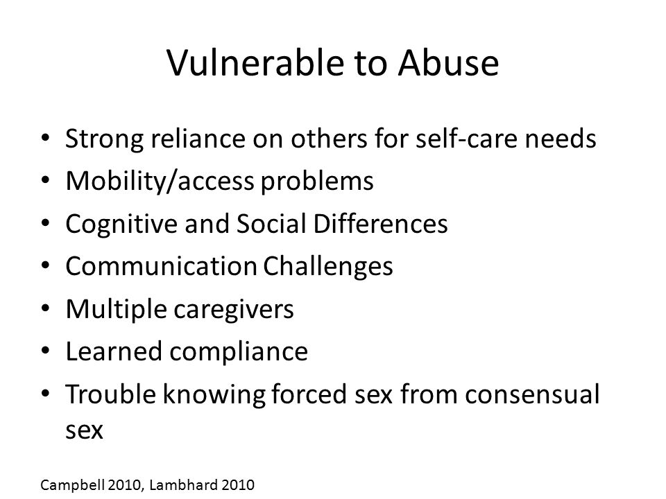 Vulnerable to Abuse Strong reliance on others for self-care needs