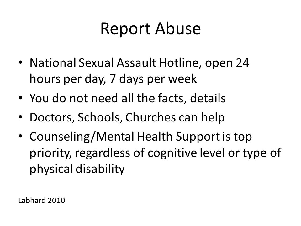 Report Abuse National Sexual Assault Hotline, open 24 hours per day, 7 days per week. You do not need all the facts, details.
