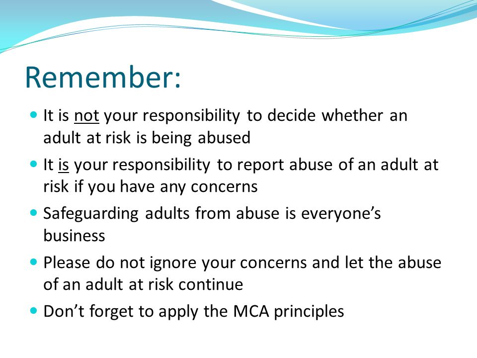 Remember: It is not your responsibility to decide whether an adult at risk is being abused.