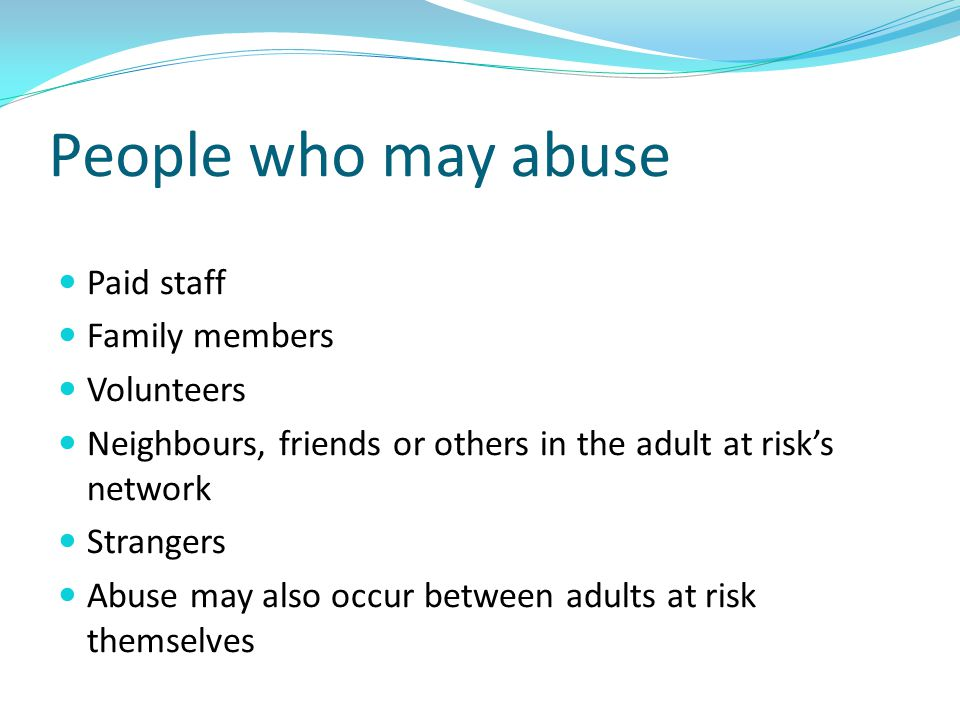 People who may abuse Paid staff Family members Volunteers
