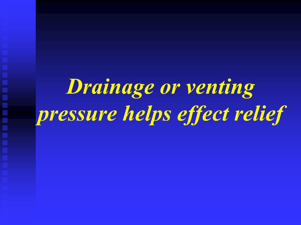 Drainage or venting pressure helps effect relief