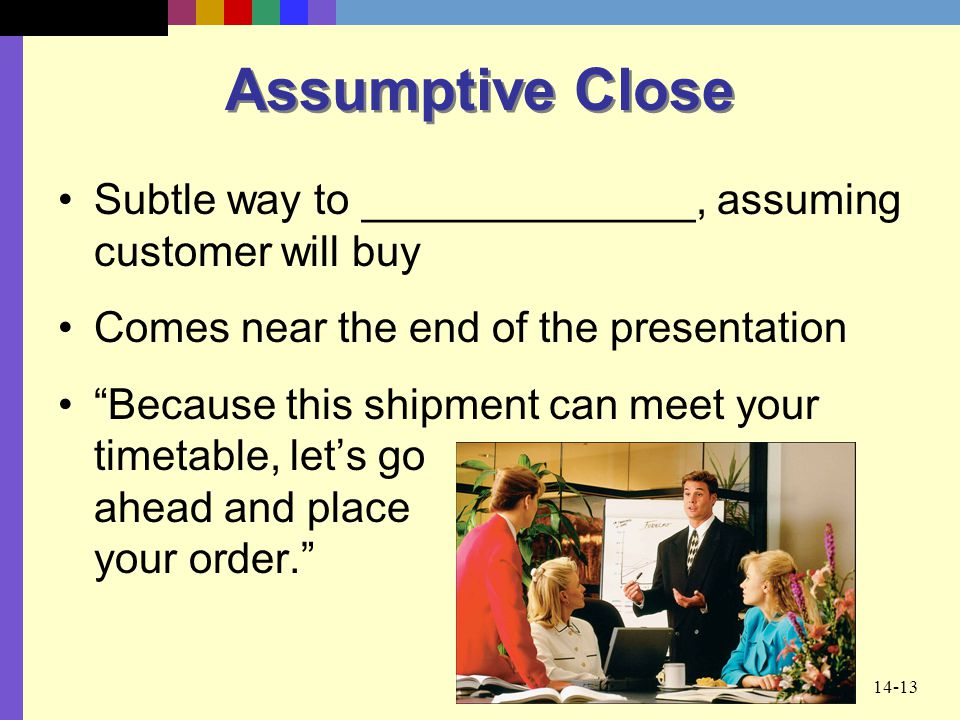 Assumptive Close Subtle way to ______________, assuming customer will buy. Comes near the end of the presentation.