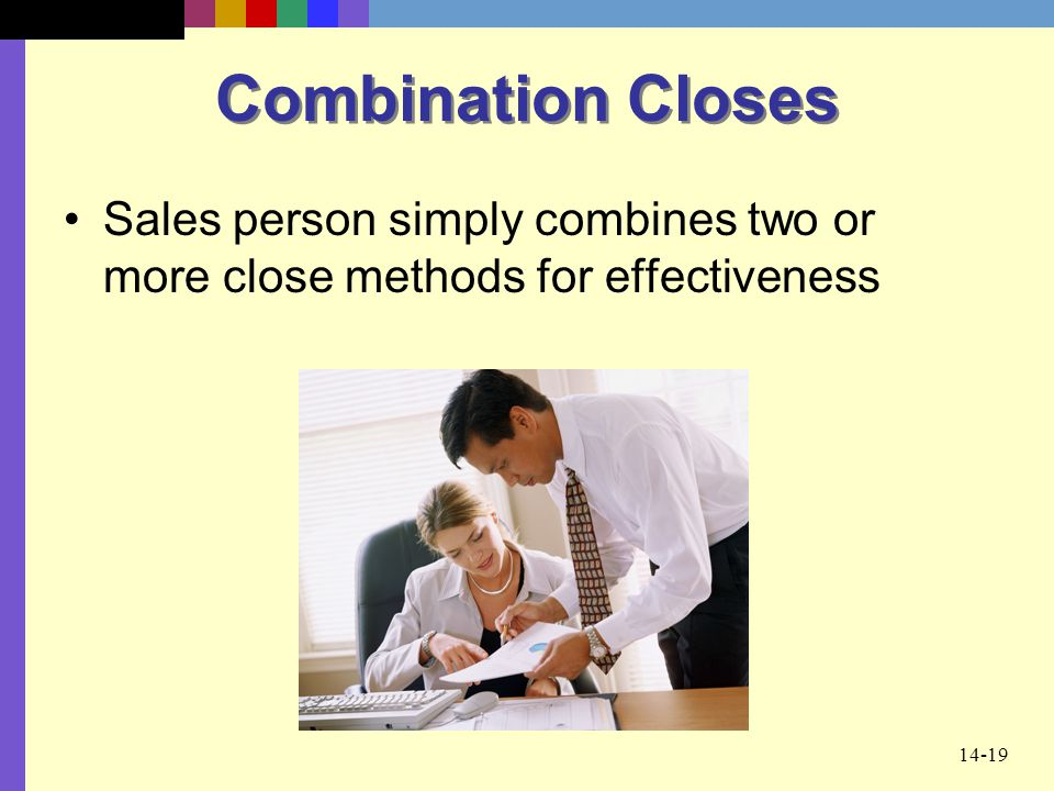 Combination Closes Sales person simply combines two or more close methods for effectiveness