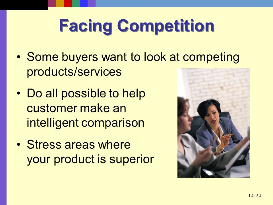 Facing Competition Some buyers want to look at competing products/services. Do all possible to help customer make an intelligent comparison.