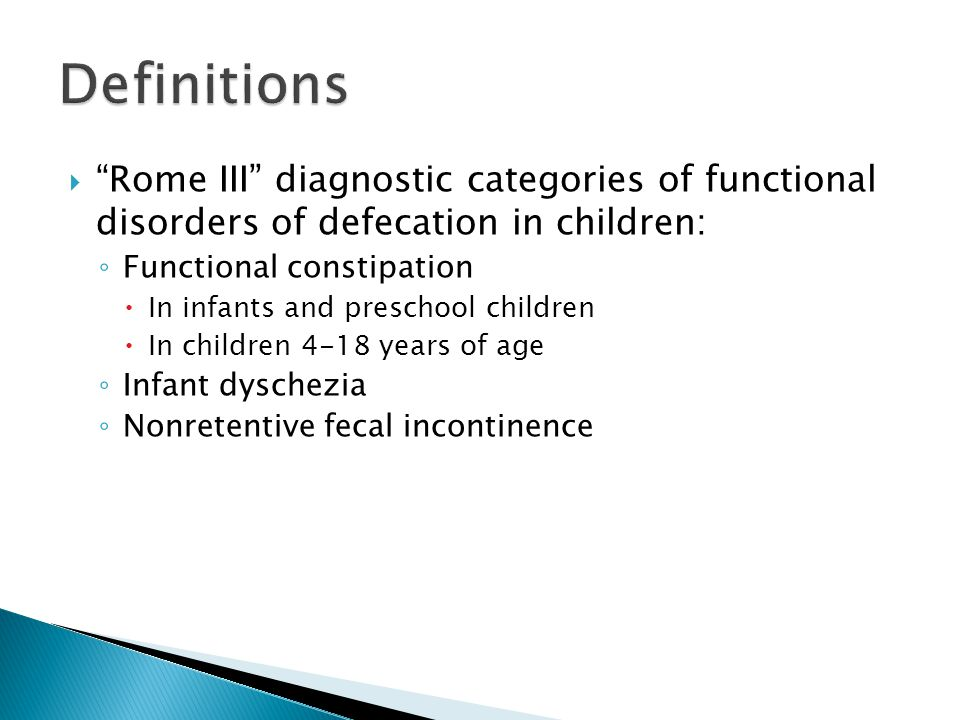 Definitions Rome III diagnostic categories of functional disorders of defecation in children: Functional constipation.
