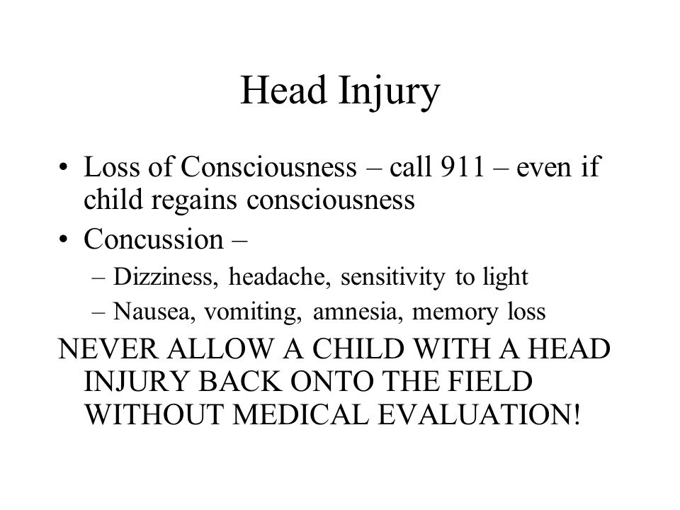Head Injury Loss of Consciousness – call 911 – even if child regains consciousness. Concussion – Dizziness, headache, sensitivity to light.