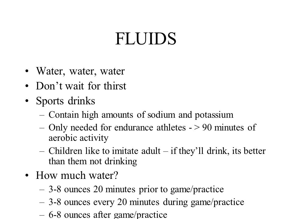 FLUIDS Water, water, water Don't wait for thirst Sports drinks