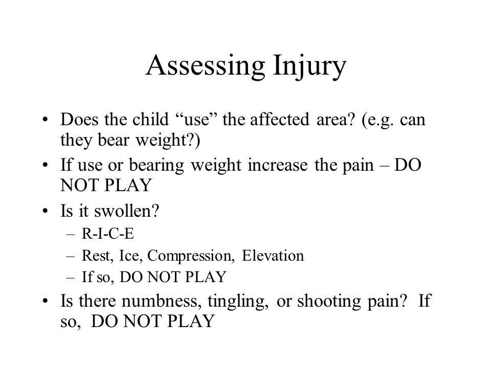 Assessing Injury Does the child use the affected area (e.g. can they bear weight ) If use or bearing weight increase the pain – DO NOT PLAY.