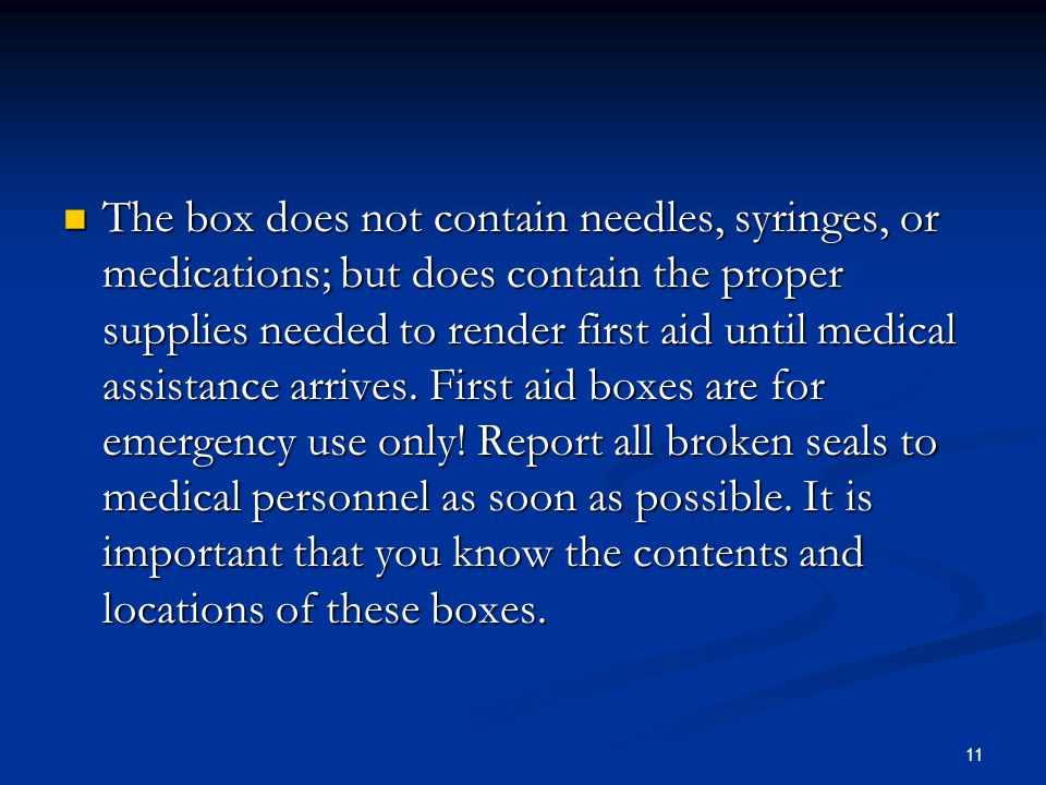 The box does not contain needles, syringes, or medications; but does contain the proper supplies needed to render first aid until medical assistance arrives.