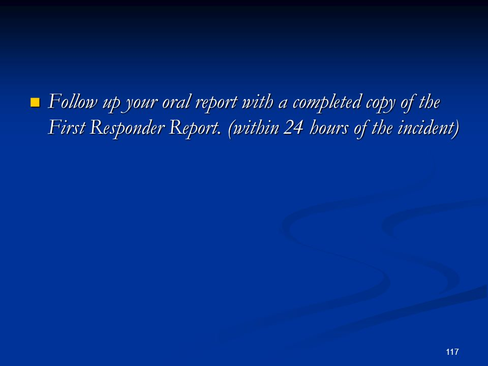 Follow up your oral report with a completed copy of the First Responder Report.