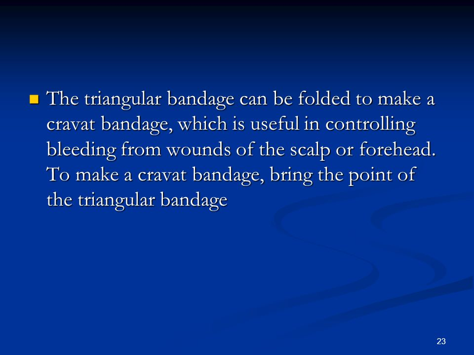 The triangular bandage can be folded to make a cravat bandage, which is useful in controlling bleeding from wounds of the scalp or forehead.