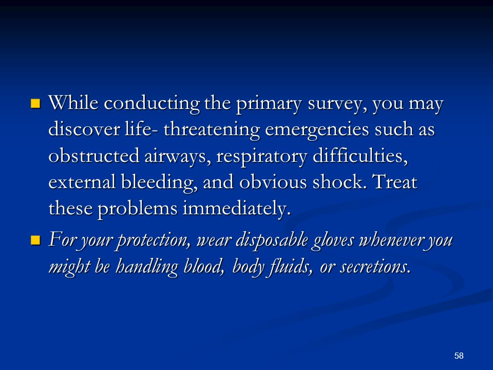 While conducting the primary survey, you may discover life- threatening emergencies such as obstructed airways, respiratory difficulties, external bleeding, and obvious shock. Treat these problems immediately.