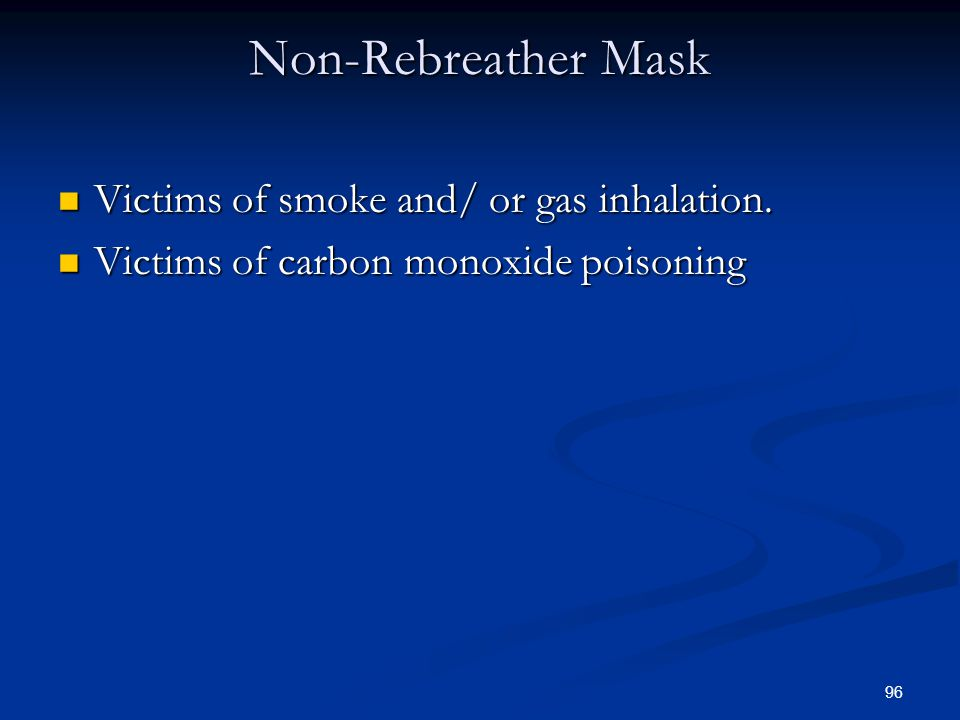 Non-Rebreather Mask Victims of smoke and/ or gas inhalation.