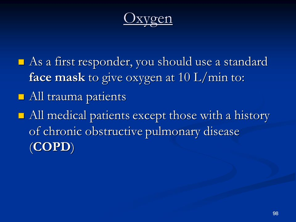 Oxygen As a first responder, you should use a standard face mask to give oxygen at 10 L/min to: All trauma patients.