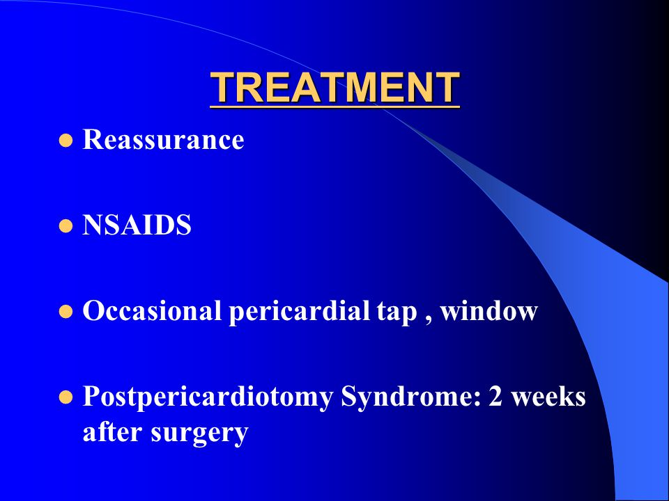 TREATMENT Reassurance NSAIDS Occasional pericardial tap , window