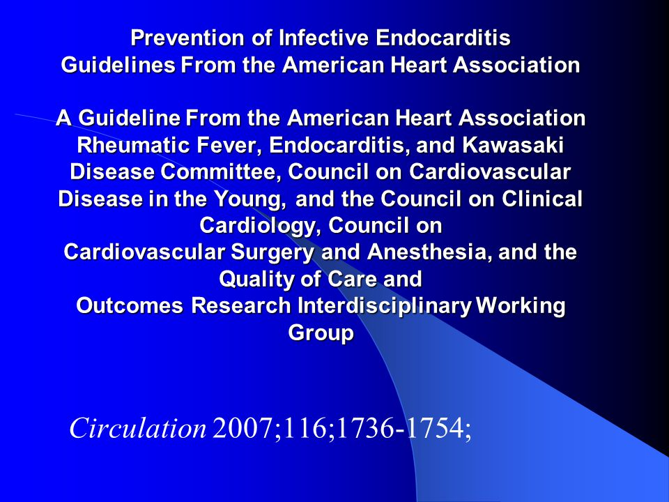 Prevention of Infective Endocarditis Guidelines From the American Heart Association A Guideline From the American Heart Association Rheumatic Fever, Endocarditis, and Kawasaki Disease Committee, Council on Cardiovascular Disease in the Young, and the Council on Clinical Cardiology, Council on Cardiovascular Surgery and Anesthesia, and the Quality of Care and Outcomes Research Interdisciplinary Working Group