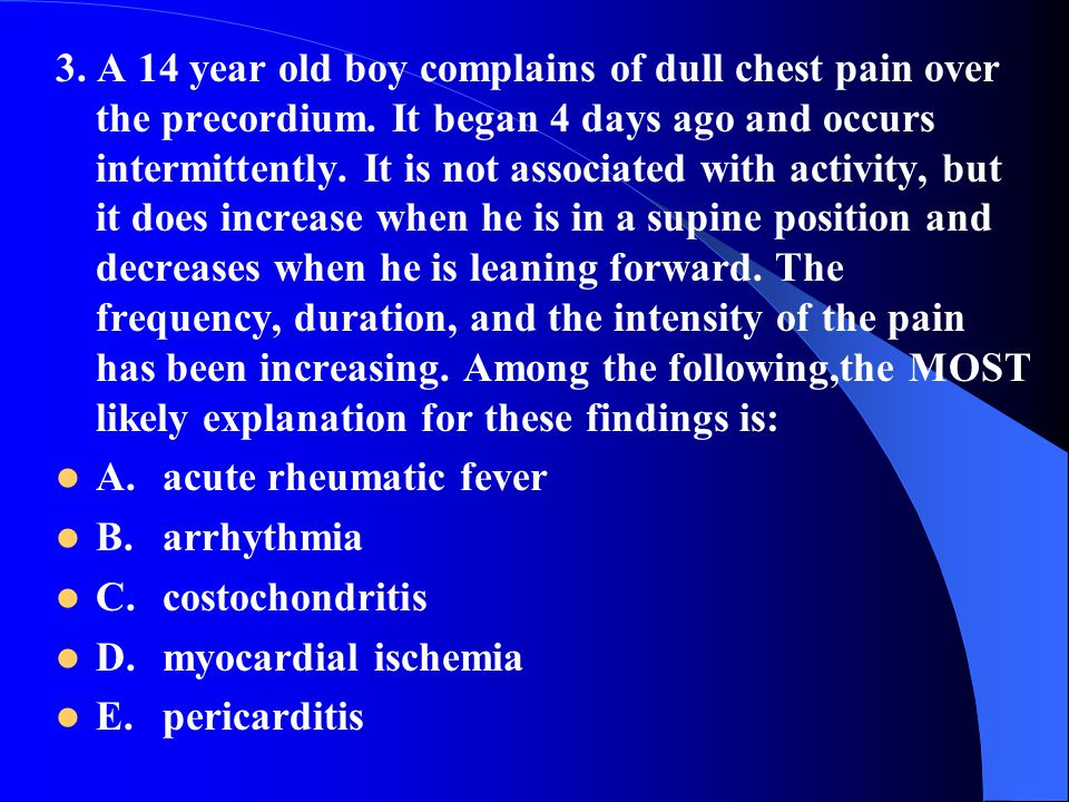 3. A 14 year old boy complains of dull chest pain over the precordium