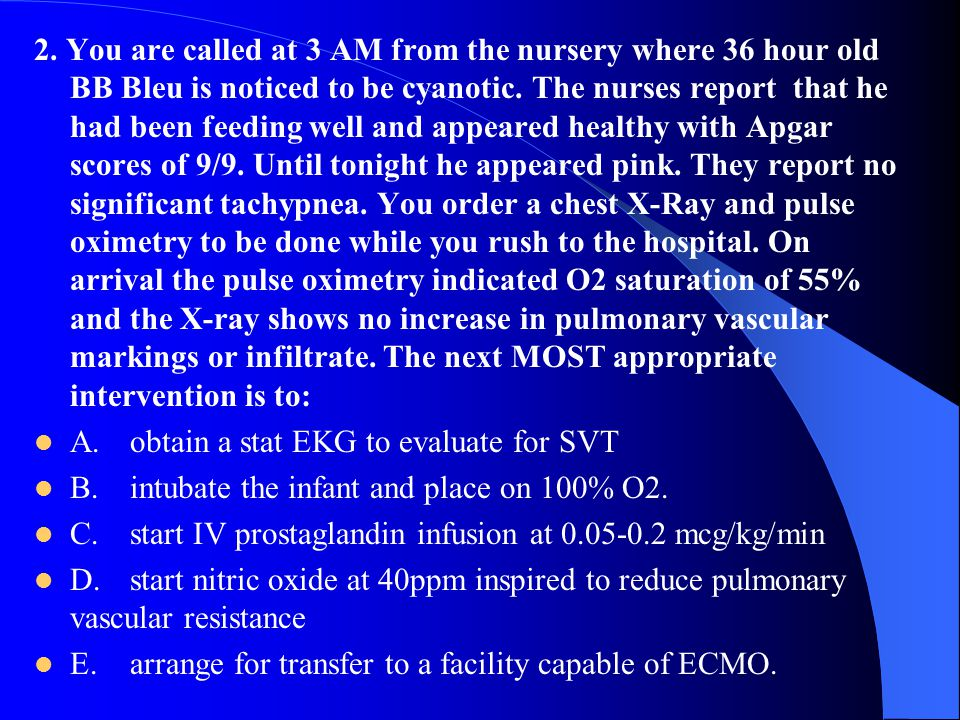 2. You are called at 3 AM from the nursery where 36 hour old BB Bleu is noticed to be cyanotic. The nurses report that he had been feeding well and appeared healthy with Apgar scores of 9/9. Until tonight he appeared pink. They report no significant tachypnea. You order a chest X-Ray and pulse oximetry to be done while you rush to the hospital. On arrival the pulse oximetry indicated O2 saturation of 55% and the X-ray shows no increase in pulmonary vascular markings or infiltrate. The next MOST appropriate intervention is to: