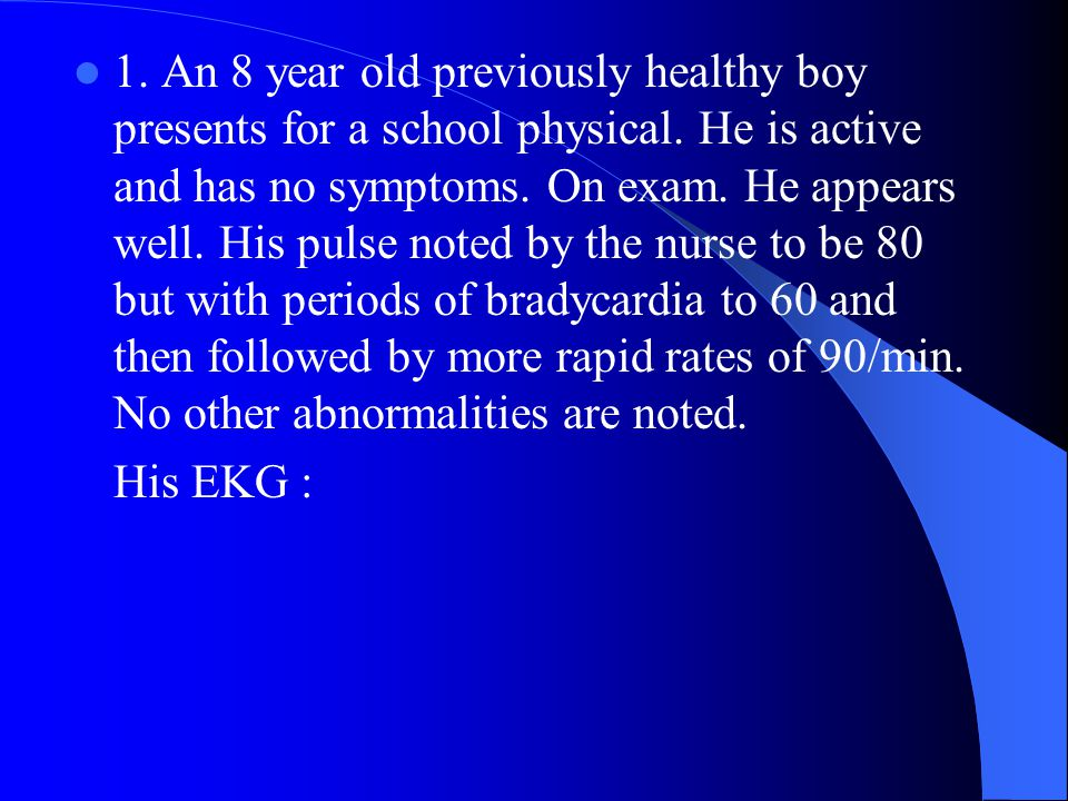 1. An 8 year old previously healthy boy presents for a school physical