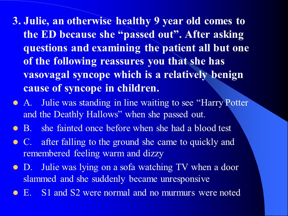 3. Julie, an otherwise healthy 9 year old comes to the ED because she passed out . After asking questions and examining the patient all but one of the following reassures you that she has vasovagal syncope which is a relatively benign cause of syncope in children.