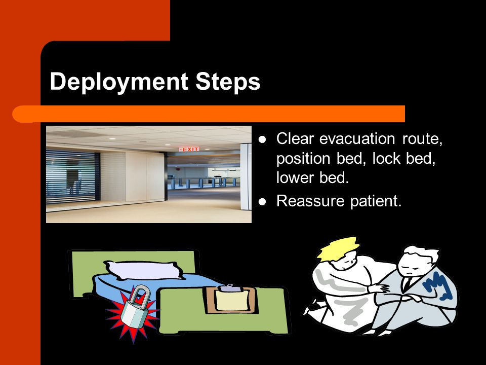 Deployment Steps Clear evacuation route, position bed, lock bed, lower bed. Reassure patient.