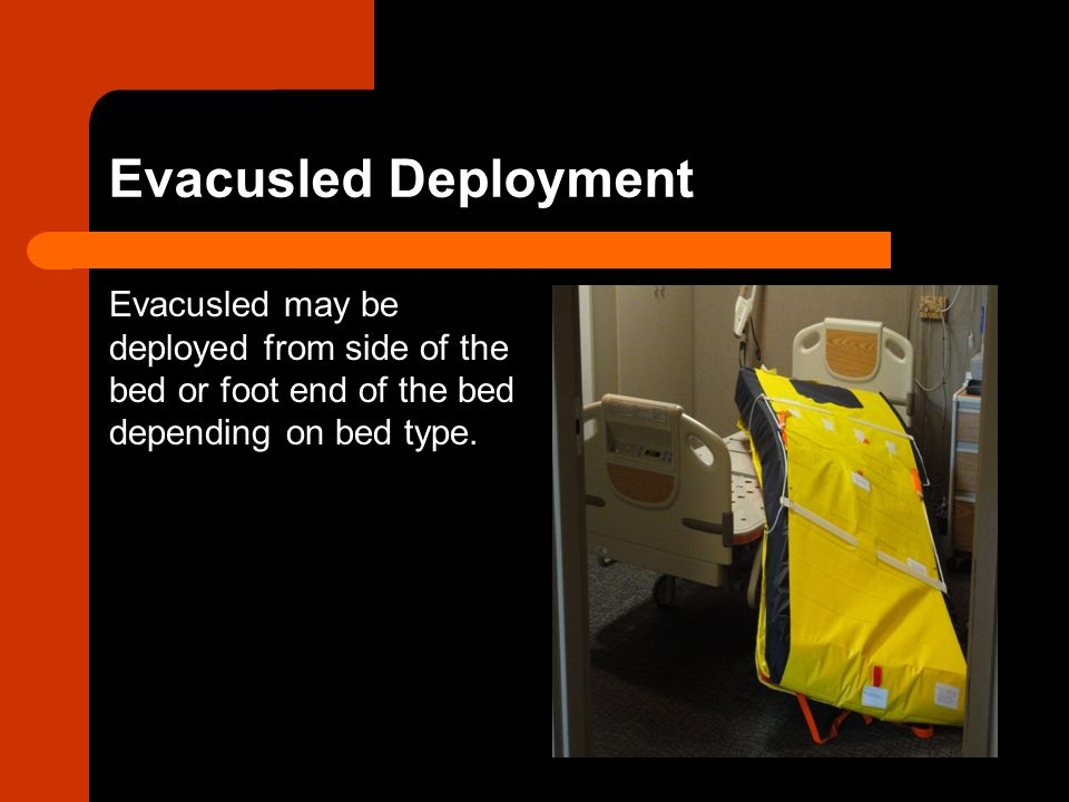 Evacusled Deployment Evacusled may be deployed from side of the bed or foot end of the bed depending on bed type.