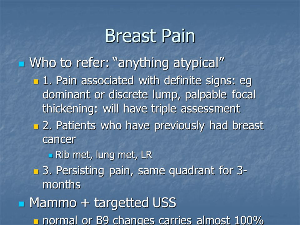 Breast Pain Who to refer: anything atypical Mammo + targetted USS