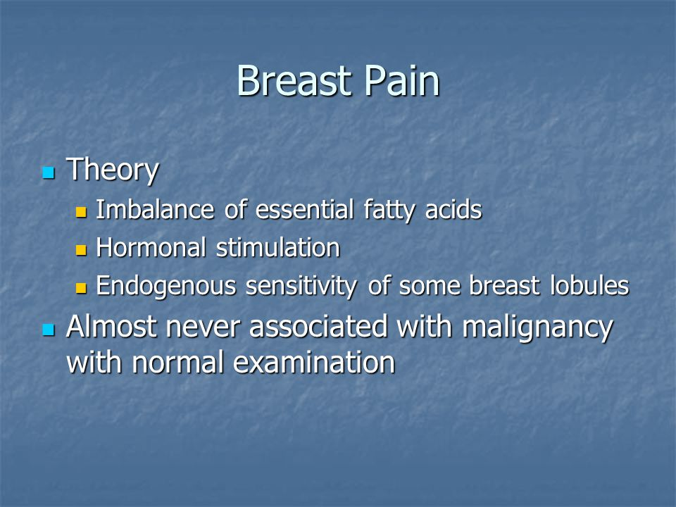 Breast Pain Theory. Imbalance of essential fatty acids. Hormonal stimulation. Endogenous sensitivity of some breast lobules.