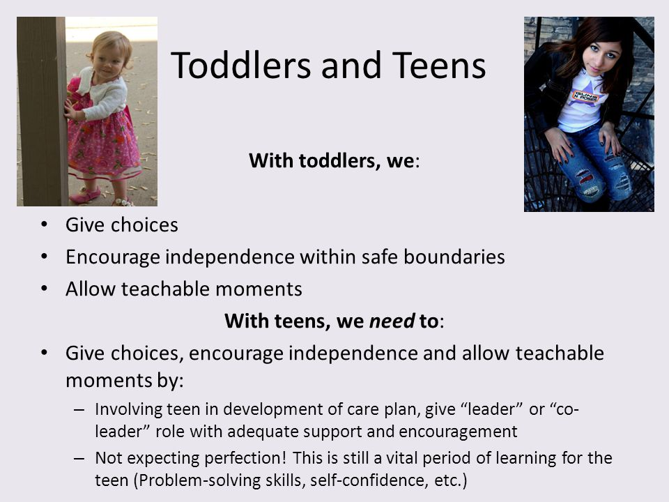 Toddlers and Teens With toddlers, we: Give choices