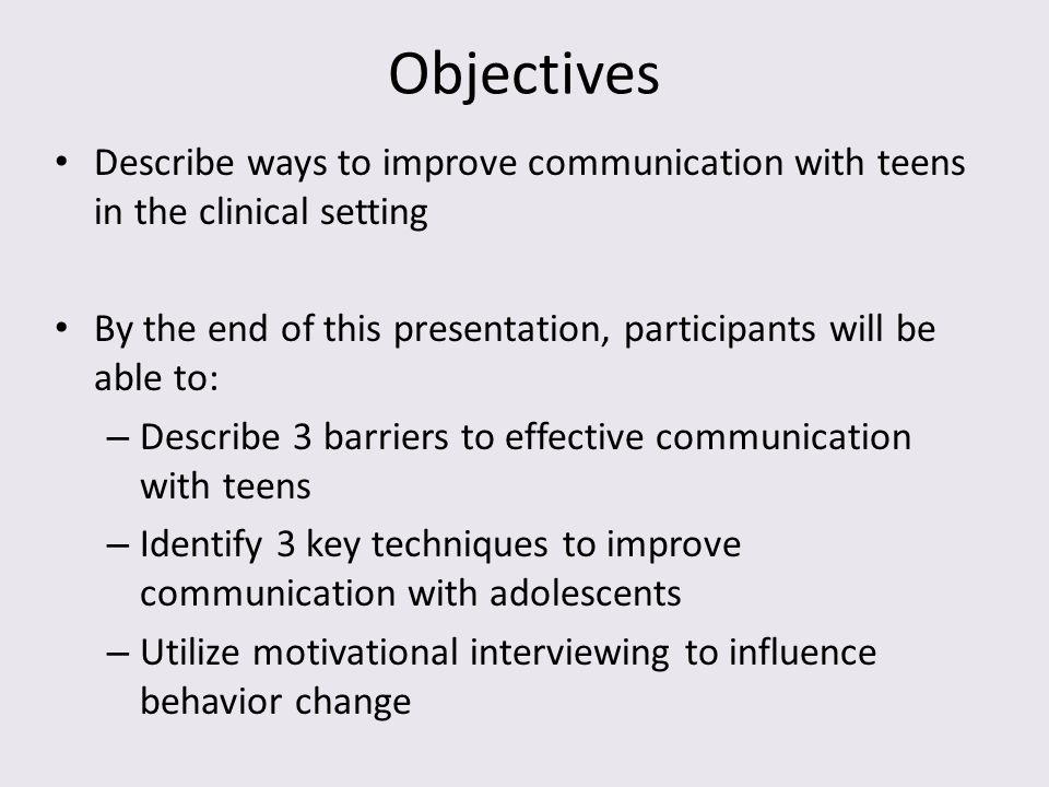 Objectives Describe ways to improve communication with teens in the clinical setting. By the end of this presentation, participants will be able to: