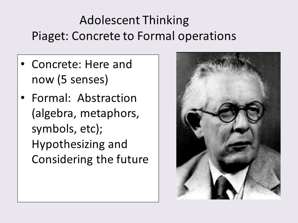Adolescent Thinking Piaget: Concrete to Formal operations