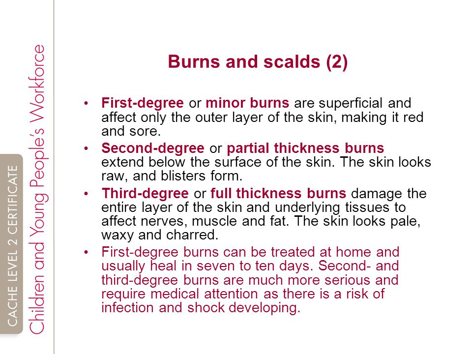 Burns and scalds (2) First-degree or minor burns are superficial and affect only the outer layer of the skin, making it red and sore.