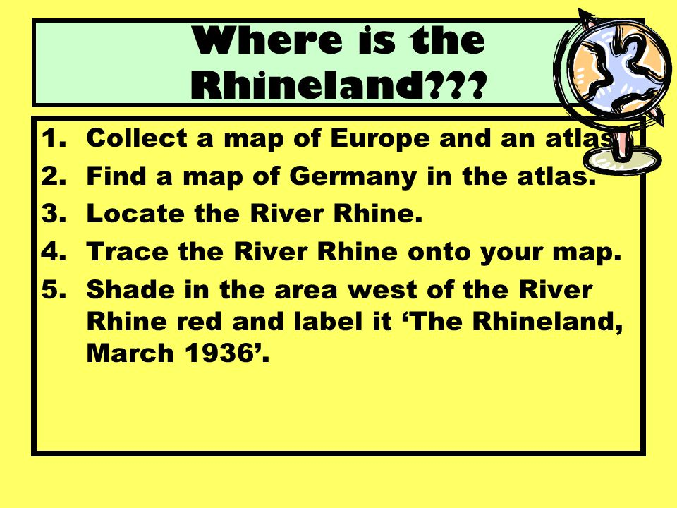 Where is the Rhineland Collect a map of Europe and an atlas.