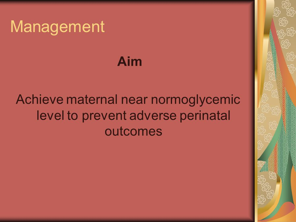 Management Aim Achieve maternal near normoglycemic level to prevent adverse perinatal outcomes