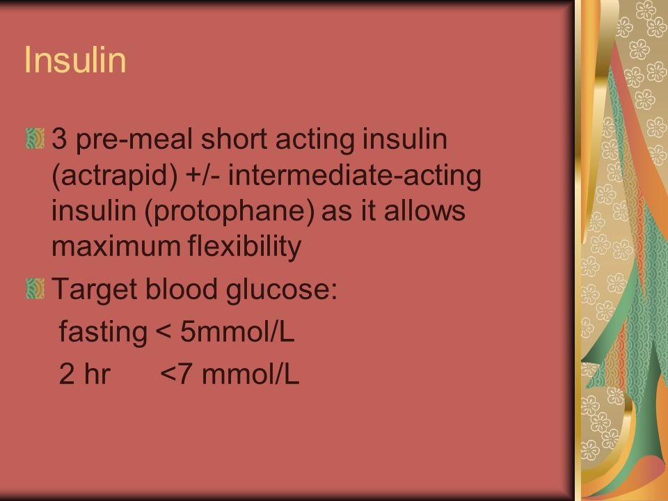 Insulin 3 pre-meal short acting insulin (actrapid) +/- intermediate-acting insulin (protophane) as it allows maximum flexibility.