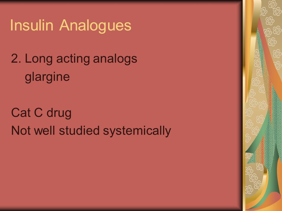 Insulin Analogues 2. Long acting analogs glargine Cat C drug