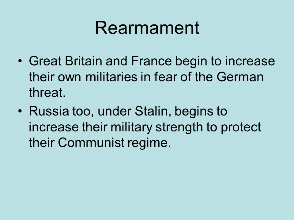 Rearmament Great Britain and France begin to increase their own militaries in fear of the German threat.