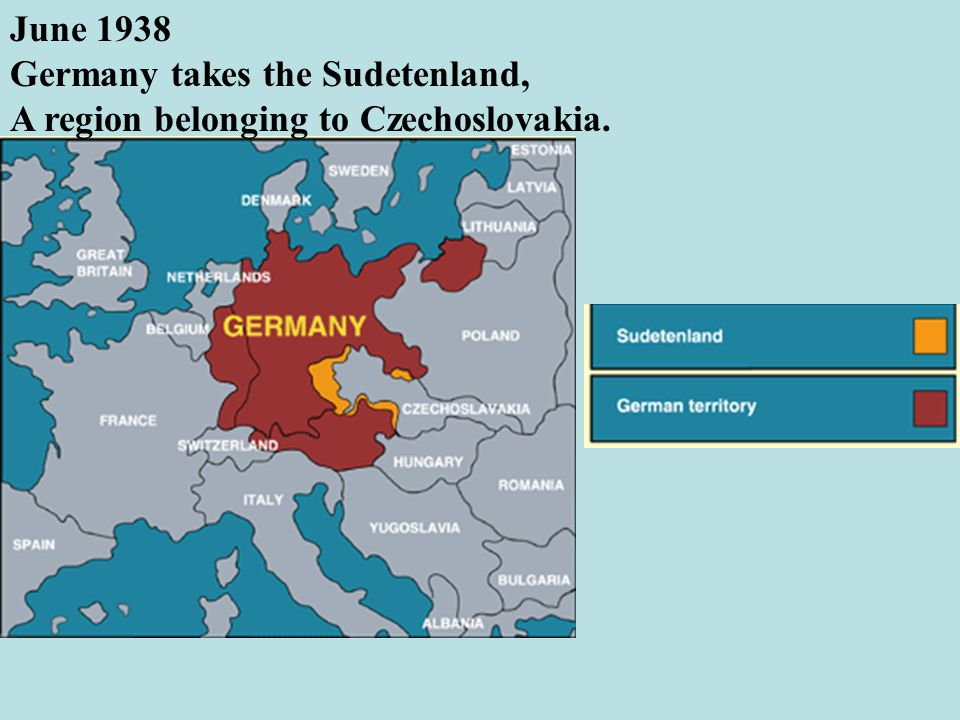June 1938 Germany takes the Sudetenland, A region belonging to Czechoslovakia.