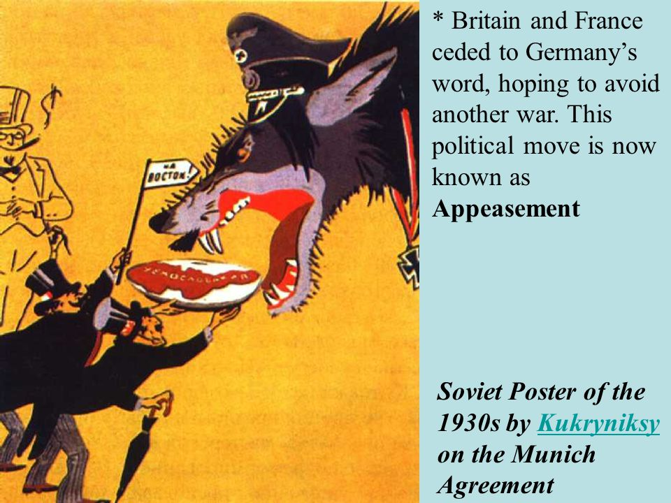 * Britain and France ceded to Germany's word, hoping to avoid another war. This political move is now known as Appeasement
