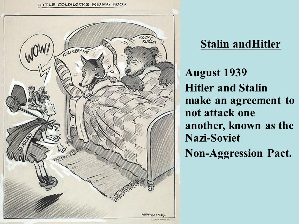 Stalin andHitler August 1939. Hitler and Stalin make an agreement to not attack one another, known as the Nazi-Soviet.