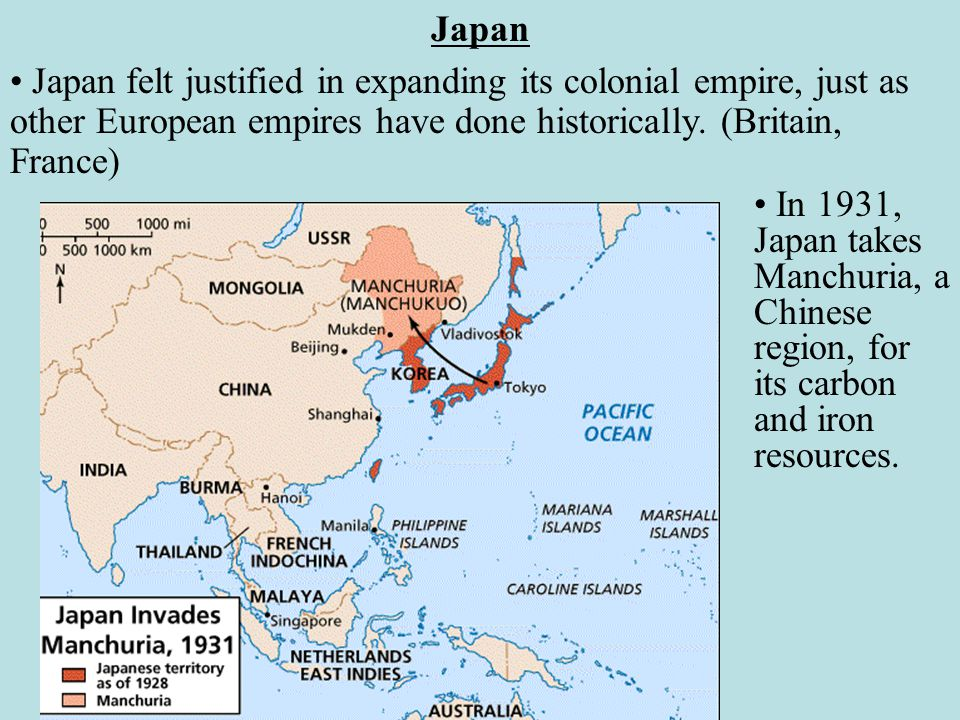 Japan Japan felt justified in expanding its colonial empire, just as other European empires have done historically. (Britain, France)