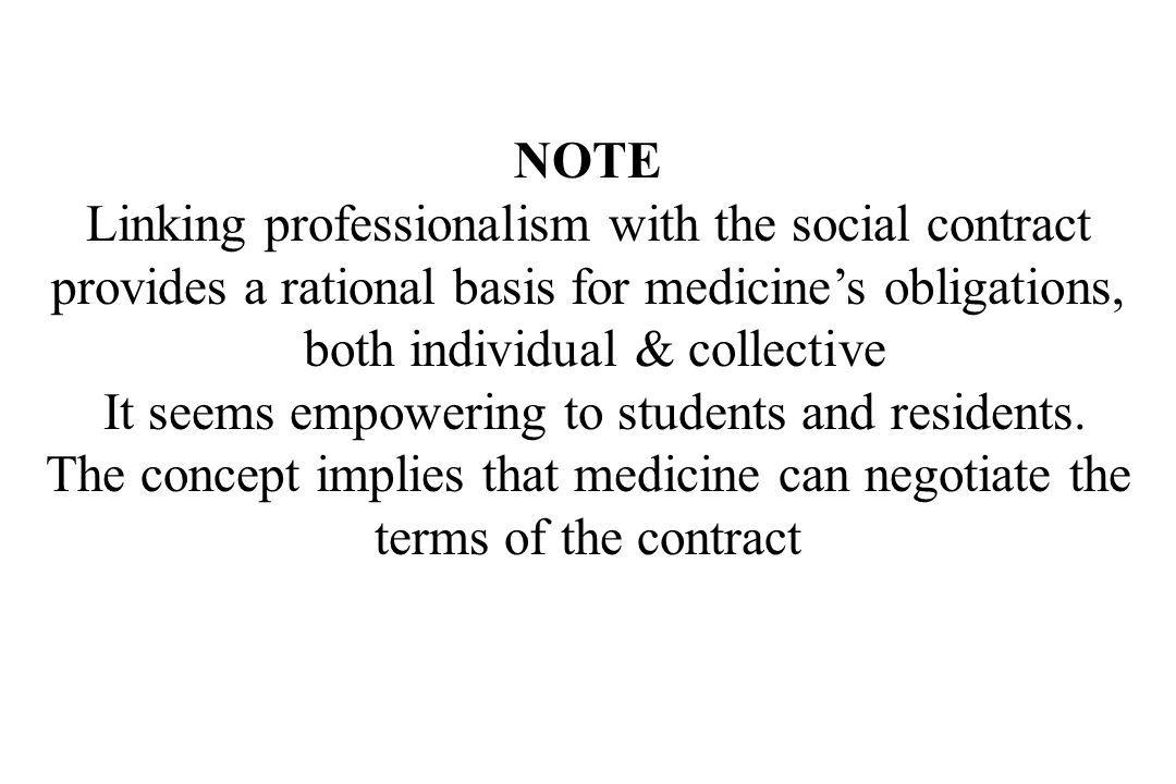 NOTE Linking professionalism with the social contract provides a rational basis for medicine's obligations, both individual & collective It seems empowering to students and residents.