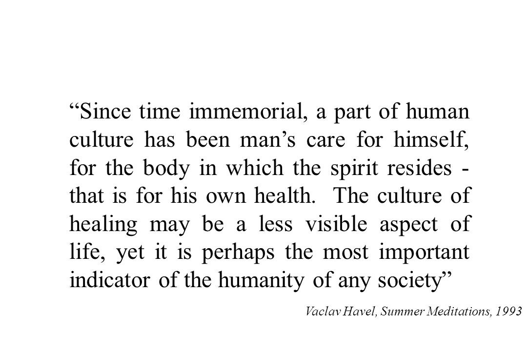 Since time immemorial, a part of human culture has been man's care for himself, for the body in which the spirit resides - that is for his own health. The culture of healing may be a less visible aspect of life, yet it is perhaps the most important indicator of the humanity of any society